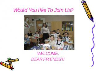 Would You like To Join Us? WELCOME, DEAR FRIENDS!!!