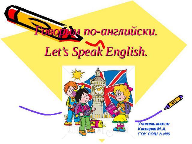 Говорим по-английски. Let's Speak English. Учитель англ.яз Каспарян М.А. ГОУ СОШ №406