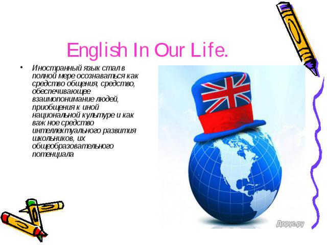 English In Our Life. Иностранный язык стал в полной мере осознаваться как средство общения, средство, обеспечивающее взаимопонимание людей, приобщения к иной национальной культуре и как важное средство интеллектуального развития школьников, их общео…