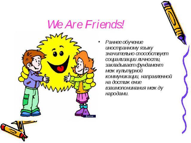 We Are Friends! Раннее обучение иностранному языку значительно способствует социализации личности, закладывает фундамент межкультурной коммуникации, направленной на достижение взаимопонимания между народами.