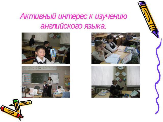 Активный интерес к изучению английского языка.