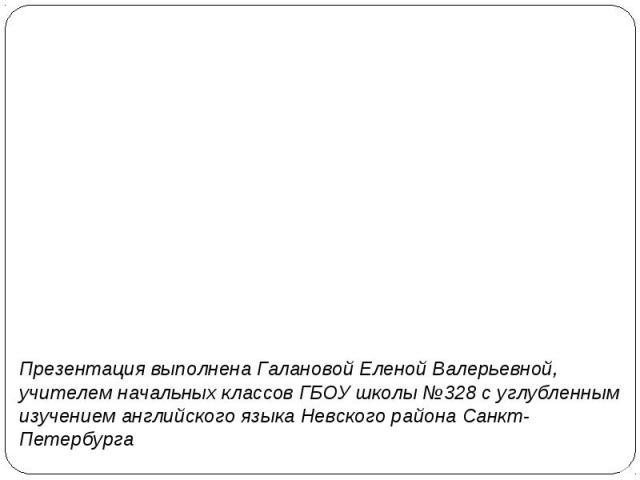 Презентация выполнена Галановой Еленой Валерьевной, учителем начальных классов ГБОУ школы №328 с углубленным изучением английского языка Невского района Санкт-Петербурга