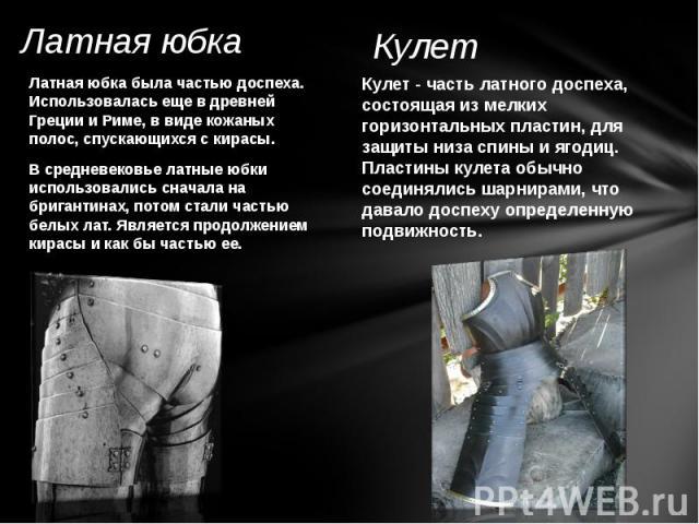 Латная юбка Латная юбка была частью доспеха. Использовалась еще в древней Греции и Риме, в виде кожаных полос, спускающихся с кирасы. В средневековье латные юбки использовались сначала на бригантинах, потом стали частью белых лат. Является продолжен…