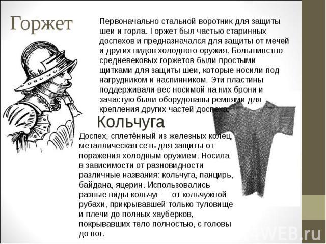 ГоржетПервоначально стальной воротник для защиты шеи и горла. Горжет был частью старинных доспехов и предназначался для защиты от мечей и других видов холодного оружия. Большинство средневековых горжетов были простыми щитками для защиты шеи, которые…