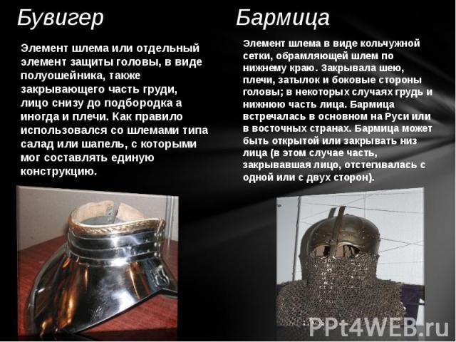 Бувигер Элемент шлема или отдельный элемент защиты головы, в виде полуошейника, также закрывающего часть груди, лицо снизу до подбородка а иногда и плечи. Как правило использовался со шлемами типа салад или шапель, с которыми мог составлять единую к…