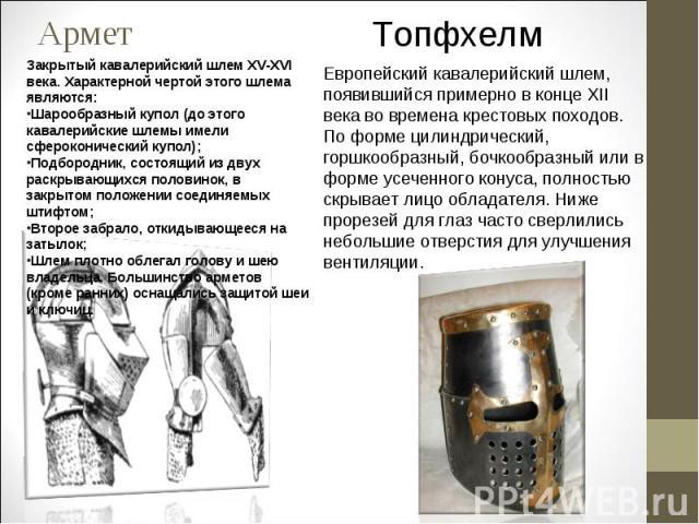 АрметЗакрытый кавалерийский шлем XV-XVI века. Характерной чертой этого шлема являются: Шарообразный купол (до этого кавалерийские шлемы имели сфероконический купол); Подбородник, состоящий из двух раскрывающихся половинок, в закрытом положении соеди…
