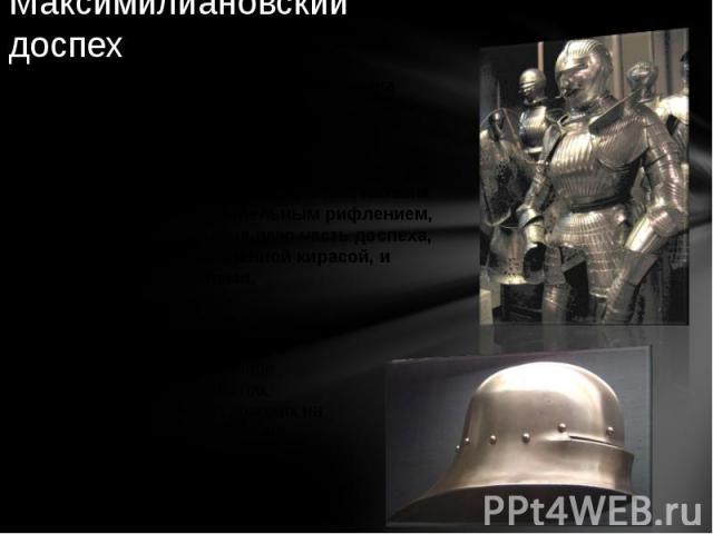Максимилиановский доспех Германский доспех первой трети XVI века названный так по имени императора Максимилиана I, а также с намёком на максимальность защиты. Доспех характеризуется арметом и закрытым шлемом с гофрированным забралом, мелким веерообр…