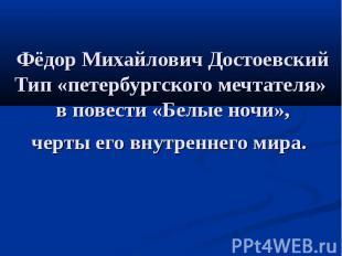Фёдор Михайлович Достоевский Тип «петербургского мечтателя» в повести «Белые ноч