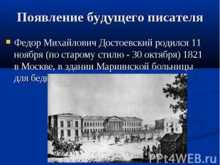 Появление будущего писателя Федор Михайлович Достоевский родился 11 ноября (по с