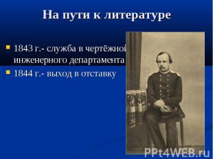 На пути к литературе 1843 г.- служба в чертёжной инженерного департамента 1844 г