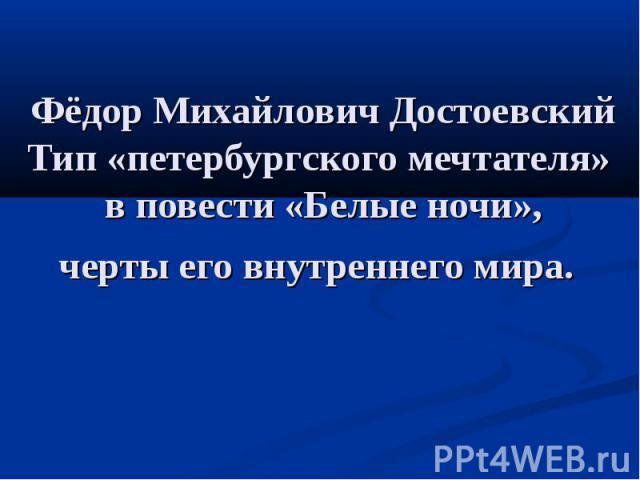 Фёдор Михайлович Достоевский Тип «петербургского мечтателя» в повести «Белые ночи», черты его внутреннего мира