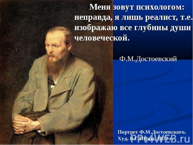 Меня зовут психологом: неправда, я лишь реалист, т.е. изображаю все глубины души человеческой. Ф.М.Достоевский Портрет Ф.М.Достоевского. Худ. В.Г.Перов, 1872 г.