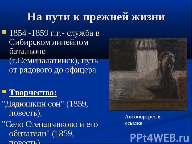 На пути к прежней жизни 1854 -1859 г.г.- служба в Сибирском линейном батальоне (г.Семипалатинск), путь от рядового до офицера Творчество: