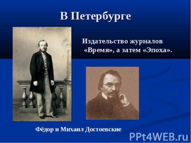 В Петербурге Издательство журналов «Время», а затем «Эпоха». Фёдор и Михаил Достоевские