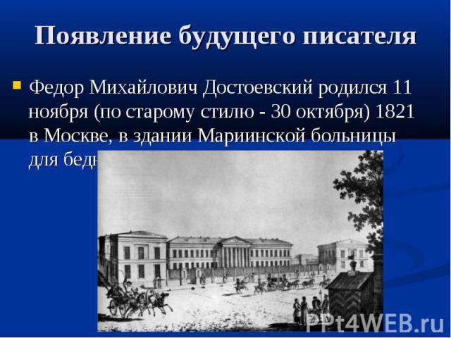 Появление будущего писателя Федор Михайлович Достоевский родился 11 ноября (по старому стилю - 30 октября) 1821 в Москве, в здании Мариинской больницы для бедных
