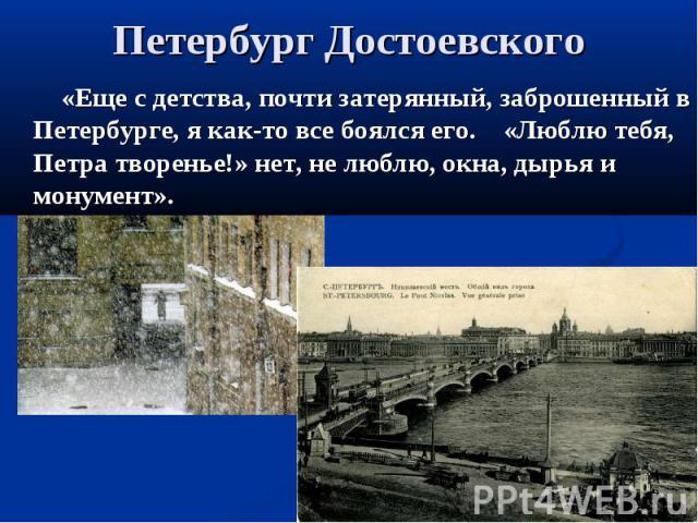 Петербург Достоевского «Еще с детства, почти затерянный, заброшенный в Петербурге, я как-то все боялся его. «Люблю тебя, Петра творенье!» нет, не люблю, окна, дырья и монумент».