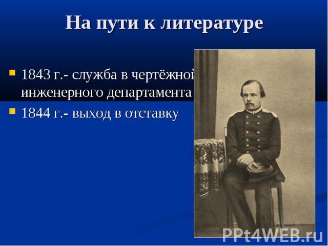 На пути к литературе 1843 г.- служба в чертёжной инженерного департамента 1844 г.- выход в отставку