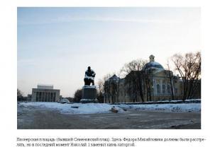 Пионерская площадь (бывший Семеновский плац). Здесь Федора Михайловича должны бы