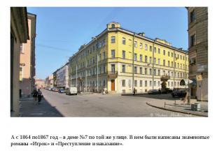 А с 1864 по1867 год – в доме №7 по той же улице. В нем были написаны знаменитые