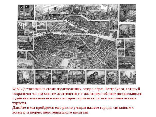 Ф.М.Достоевский в своих произведениях создал образ Петербурга, который сохранялся за ним многие десятилетия и с желанием поближе познакомиться с действительными истоками которого приезжают к нам многочисленные туристы. Давайте и мы пройдемся еще раз…