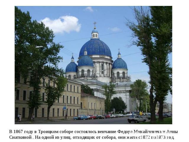 В 1867 году в Троицком соборе состоялось венчание Федора Михайловича и Анны Снаткиной . На одной из улиц, отходящих от собора, они жили с1872 по1873 год.