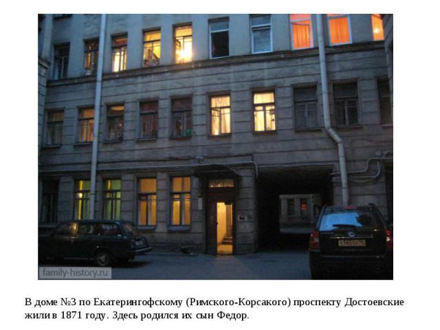 В доме №3 по Екатерингофскому (Римского-Корсакого) проспекту Достоевские жили в 1871 году. Здесь родился их сын Федор.