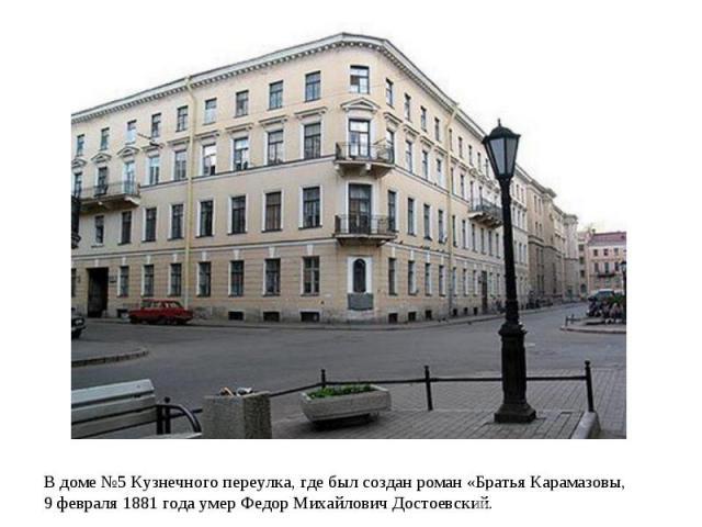 В доме №5 Кузнечного переулка, где был создан роман «Братья Карамазовы, 9 февраля 1881 года умер Федор Михайлович Достоевский.