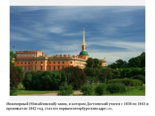 Инженерный (Михайловский) замок, в котором Достоевский учился с 1838 по 1843 и проживал по 1842 год, стал его первым петербургским адресом.