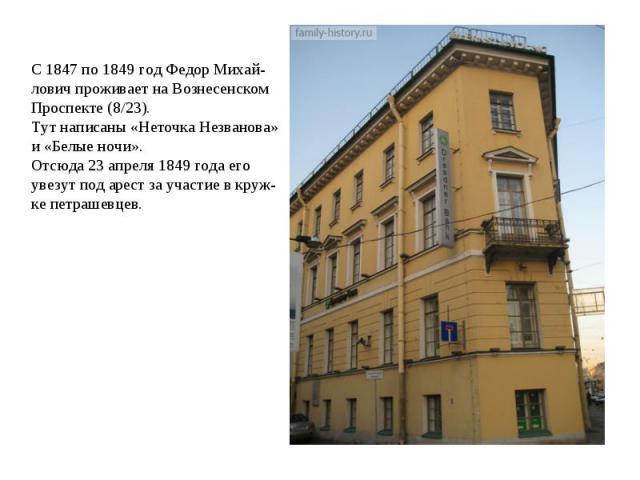 С 1847 по 1849 год Федор Михай- лович проживает на Вознесенском Проспекте (8/23). Тут написаны «Неточка Незванова» и «Белые ночи». Отсюда 23 апреля 1849 года его увезут под арест за участие в круж- ке петрашевцев.