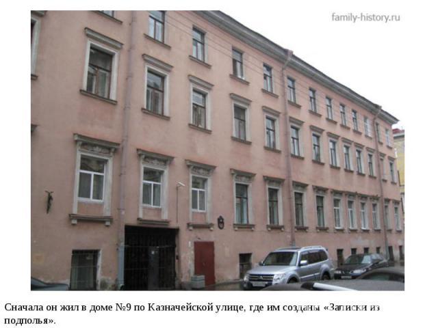 Сначала он жил в доме №9 по Казначейской улице, где им созданы «Записки из подполья».