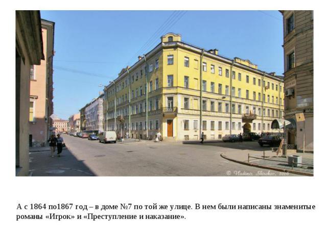 А с 1864 по1867 год – в доме №7 по той же улице. В нем были написаны знаменитые романы «Игрок» и «Преступление и наказание».