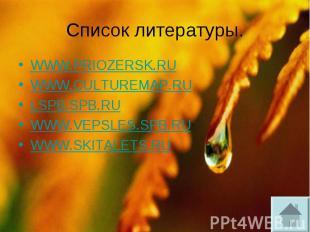 Список литературы. WWW.PRIOZERSK.RU WWW.CULTUREMAP.RU LSPB.SPB.RU WWW.VEPSLES.SP