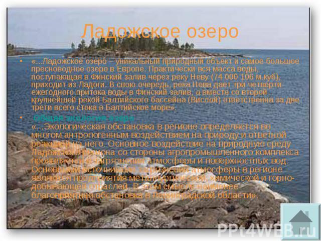 Ладожское озеро «...Ладожское озеро – уникальный природный объект и самое большое пресноводное озеро в Европе. Практически вся масса воды, поступающая в Финский залив через реку Неву (74 000 106 м.куб), приходит из Ладоги. В свою очередь, река Нева …