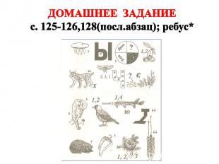 ДОМАШНЕЕ ЗАДАНИЕ с. 125-126,128(посл.абзац); ребус*