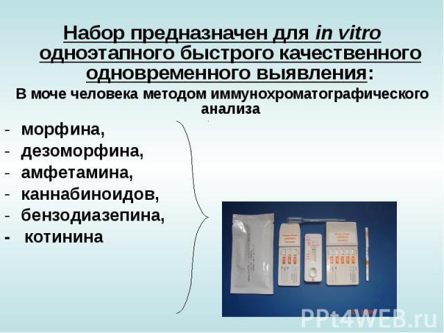 Набор предназначен для in vitro одноэтапного быстрого качественного одновременного выявления: В моче человека методом иммунохроматографического анализа морфина, дезоморфина, амфетамина, каннабиноидов, бензодиазепина, - котинина