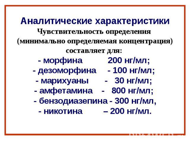 Аналитические характеристики Чувствительность определения (минимально определяемая концентрация) составляет для: - морфина 200 нг/мл; - дезоморфина - 100 нг/мл; - марихуаны - 30 нг/мл; - амфетамина - 800 нг/мл; - бензодиазепина - 300 нг/мл, - никоти…
