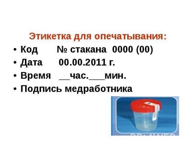 Этикетка для опечатывания: Код № стакана 0000 (00) Дата 00.00.2011 г. Время __час.___мин. Подпись медработника