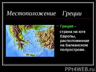 Местоположение Греции Греция – страна на юге Европы, расположенная на Балканском