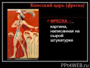 Кносский царь (фреска) ФРЕСКА - картина, написанная на сырой штукатурке