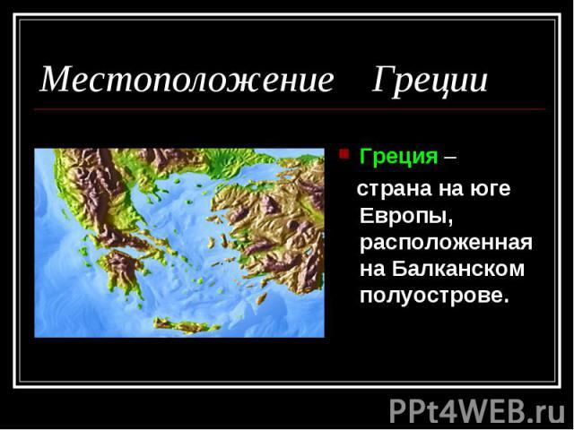 Местоположение Греции Греция – страна на юге Европы, расположенная на Балканском полуострове.