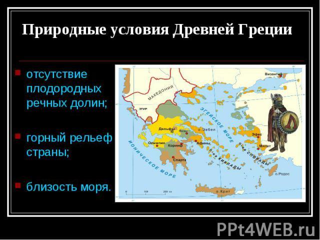 Природные условия Древней Греции отсутствие плодородных речных долин; горный рельеф страны; близость моря.