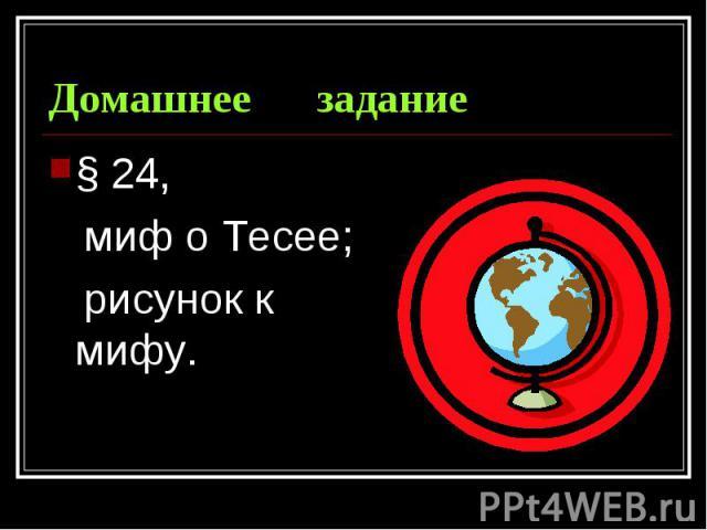 Домашнее задание § 24, миф о Тесее; рисунок к мифу.