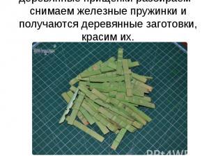 деревянные прищепки разбираем - снимаем железные пружинки и получаются деревянны