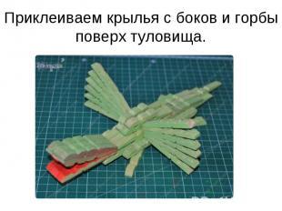 Приклеиваем крылья с боков и горбы поверх туловища.