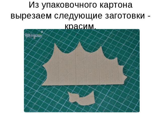 Из упаковочного картона вырезаем следующие заготовки - красим.