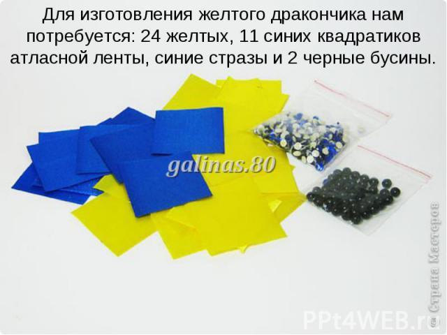 Для изготовления желтого дракончика нам потребуется: 24 желтых, 11 синих квадратиков атласной ленты, синие стразы и 2 черные бусины.