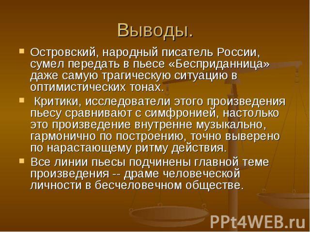 Выводы.Островский, народный писатель России, сумел передать в пьесе «Бесприданница» даже самую трагическую ситуацию в оптимистических тонах. Критики, исследователи этого произведения пьесу сравнивают с симфронией, настолько это произведение внутренн…