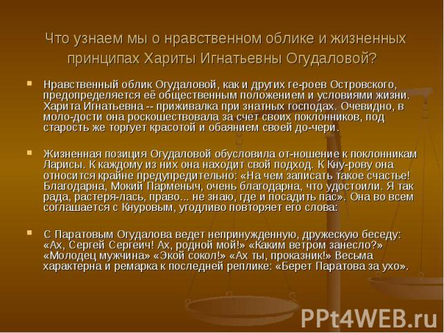 Что узнаем мы о нравственном облике и жизненных принципах Хариты Игнатьевны Огудаловой? Нравственный облик Огудаловой, как и других ге-роев Островского, предопределяется её общественным положением и условиями жизни. Харита Игнатьевна -- приживалка п…