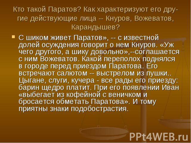 Кто такой Паратов? Как характеризуют его дру-гие действующие лица -- Кнуров, Вожеватов, Карандышев?С шиком живет Паратов», -- с известной долей осуждения говорит о нем Кнуров. «Уж чего другого, а шику довольно»,--соглашается с ним Вожеватов. Какой п…