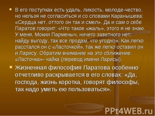 В его поступках есть удаль, лихость, молоде-чество, но нельзя не согласиться и со словами Каранышева: «Сердца нет, оттого он так и смел». Да и сам о себе Паратов говорит: «Что такое «жаль», этого я не знаю. У меня, Мокии Парменыч, ничего заветного н…